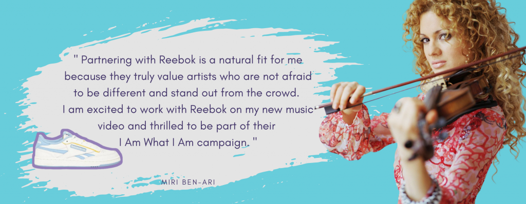 Miri Ben-Ari Reebok quote: Partnering with Reebok is a natural fit for me because they truly value artists who are not afraid to be different and stand out from the crowd. I am excited to work with Reebok on my new music video and thrilled to be part of the I Am What I Am campaign